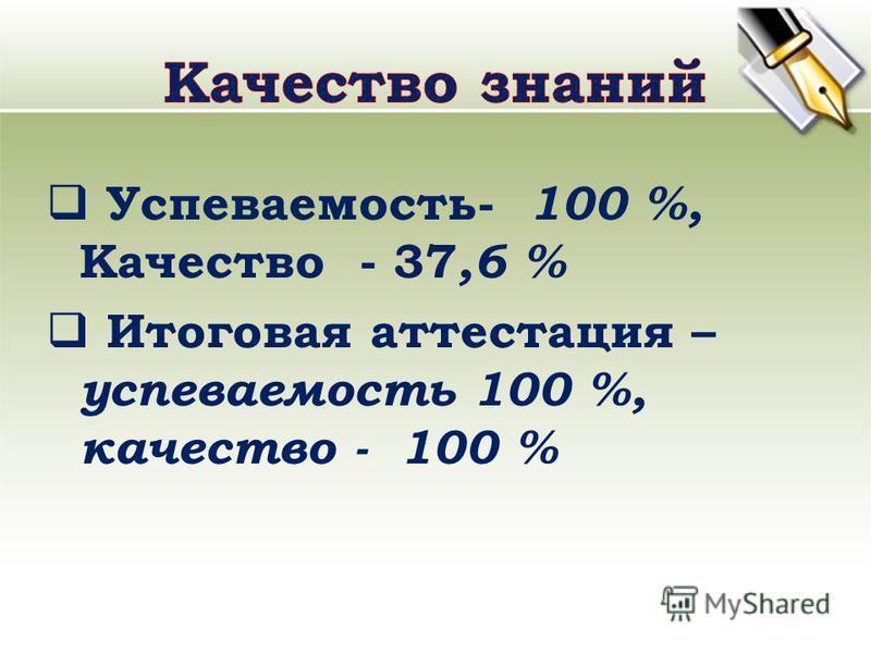 Успеваемость- 100 %, Качество - 37,6 % Итоговая аттестация – успеваемость 100 %, качество - 100 %