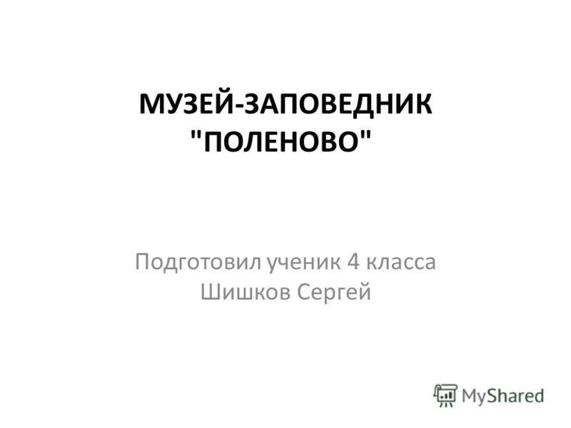 МУЗЕЙ-ЗАПОВЕДНИК ПОЛЕНОВО Подготовил ученик 4 класса Шишков Сергей