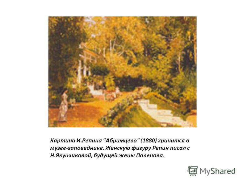 Картина И.Репина Абрамцево (1880) хранится в музее-заповеднике. Женскую фигуру Репин писал с Н.Якунчиковой, будущей жены Поленова.