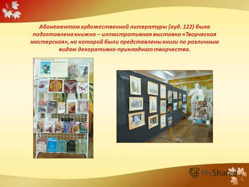 Абонементом художественной литературы (ауд. 122) была подготовлена книжно – иллюстративная выставка «Творческая мастерская», на которой были представлены книги по различным видам декоративно-прикладного творчества.
