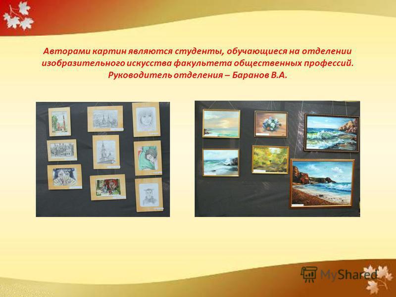 Авторами картин являются студенты, обучающиеся на отделении изобразительного искусства факультета общественных профессий. Руководитель отделения – Баранов В.А.