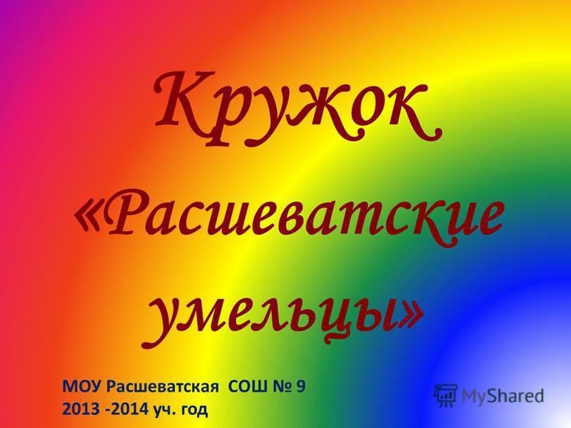 Кружок « Расшеватские умельцы» МОУ Расшеватская СОШ 9 2013 -2014 уч. год