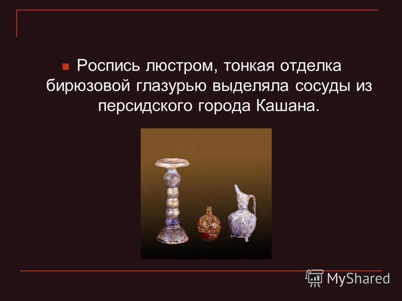 Роспись люстрам, тонкая отделка бирюзовой глазурью выделяла сосуды из персидского города Кашана.