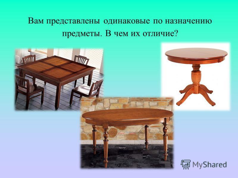 Вам представлены одинаковые по назначению предметы. В чем их отличие?