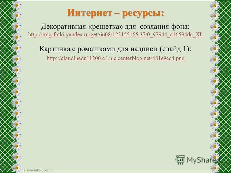 Интернет – ресурсы: Декоративная «решетка» для создания фона: http://img-fotki.yandex.ru/get/6608/123155165.37/0_97944_a16594dc_XL Картинка с ромашками для надписи (слайд 1): http://claudinedu11200.c.l.pic.centerblog.net/481e9cc4.png