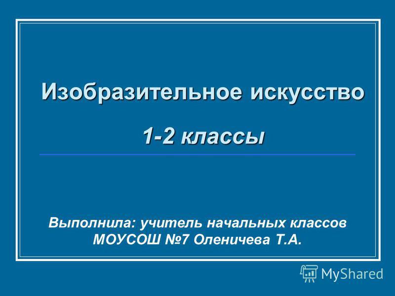Изобразительное искусство 1-2 классы Выполнила: учитель начальных классов МОУСОШ 7 Оленичева Т.А.