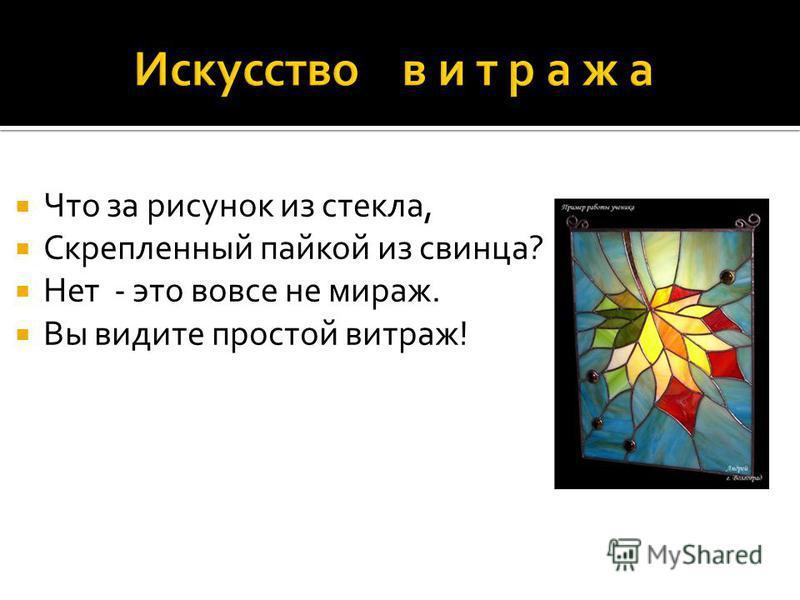 Что за рисунок из стекла, Скрепленный пайкой из свинца? Нет - это вовсе не мираж. Вы видите простой витраж!