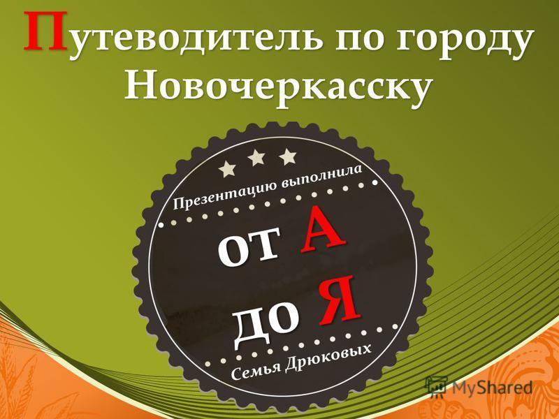 П утеводитель по городу Новочеркасску от А до Я Презентацию выполнила Семья Дрюковых