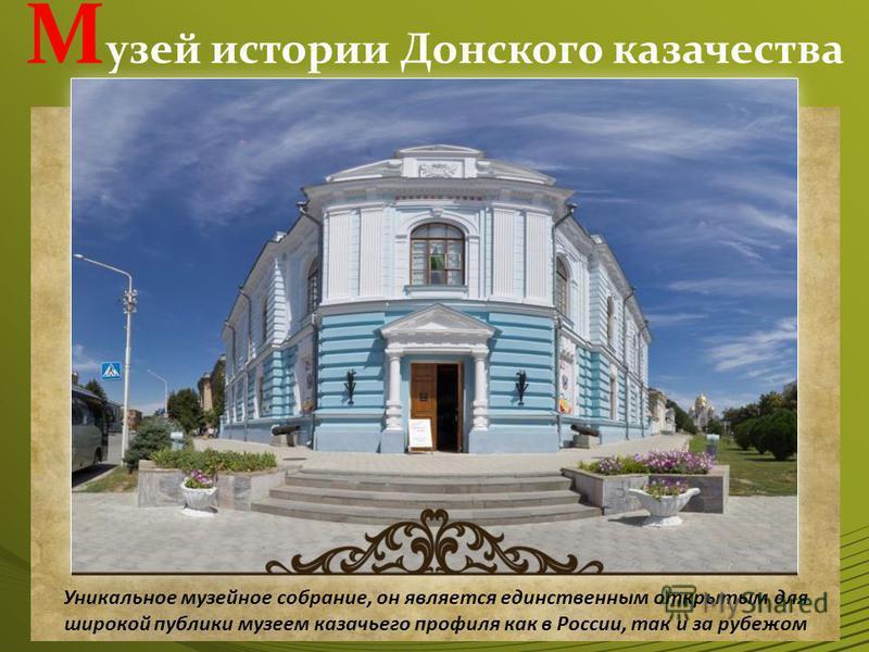 М узей истории Донского казачества Уникальное музейное собрание, он является единственным открытым для широкой публики музеем казачьего профиля как в России, так и за рубежом