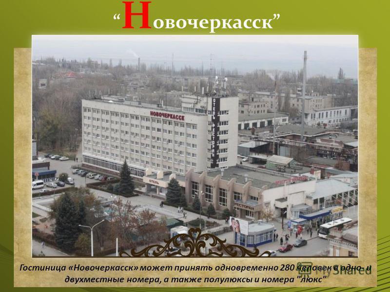 Н овочеркасск Гостиница «Новочеркасск» может принять одновременно 280 человек в одно- и двухместные номера, а также полулюксы и номера люкс