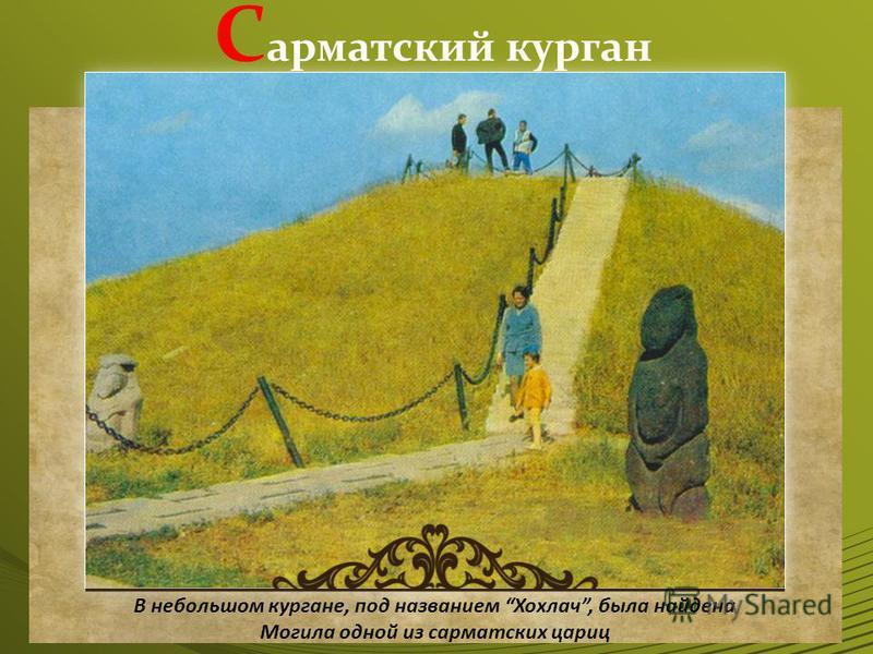 С арматский курган В небольшом кургане, под названием Хохлач, была найдена Могила одной из сарматских цариц