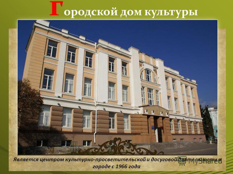 городской дом культуры Является центром культурно-просветительской и досуговой деятельности в городе с 1966 года