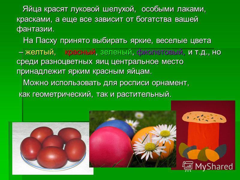 Яйца красят луковой шелухой, особыми лаками, красками, а еще все зависит от богатства вашей фантазии. Яйца красят луковой шелухой, особыми лаками, красками, а еще все зависит от богатства вашей фантазии. На Пасху принято выбирать яркие, веселые цвета
