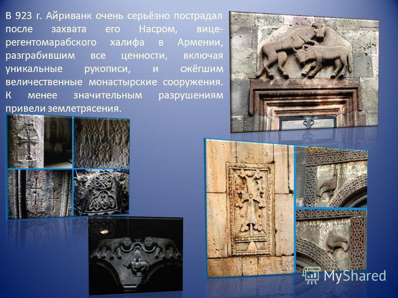 В 923 г. Айриванк очень серьёзно пострадал после захвата его Насром, вице- регентом арабского халифа в Армении, разграбившим все ценности, включая уникальные рукописи, и сжёгшим величественные монастырские сооружения. К менее значительным разрушениям