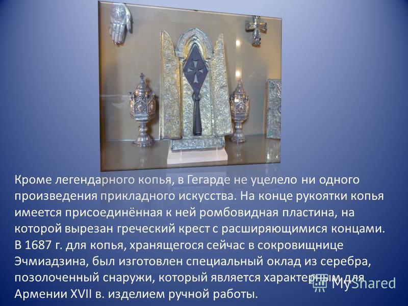 Кроме легендарного копья, в Гегарде не уцелело ни одного произведения прикладного искусства. На конце рукоятки копья имеется присоединённая к ней ромбовидная пластина, на которой вырезан греческий крест с расширяющимися концами. В 1687 г. для копья,