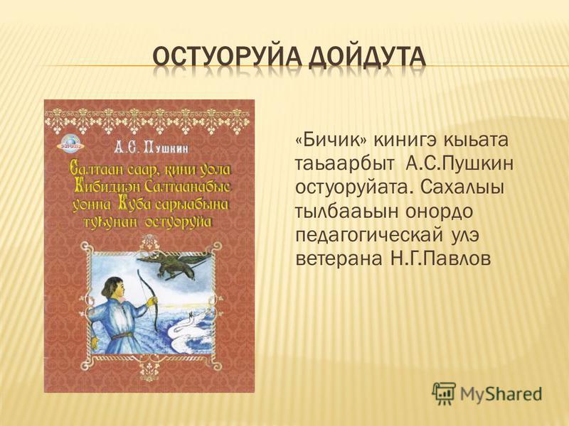 «Бичик» кинигэ кыьата таьаарбыт А.С.Пушкин остулруйата. Сахалыы тылбааьын онордо педагогической улэ ветерана Н.Г.Павлов
