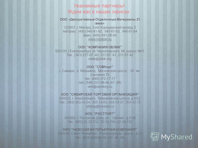 Уважаемые партнеры! Ждем вас в наших офисах: ООО «Декоративные Отделочные Материалы 21 века» 123007, г. Москва, 3-ий Хорошевский проезд, 5 тел/факс: (495) 940-61-62, 940-61-63, 940-61-64 факс: (495) 941-28-45 www.rosstyle.ru ООО