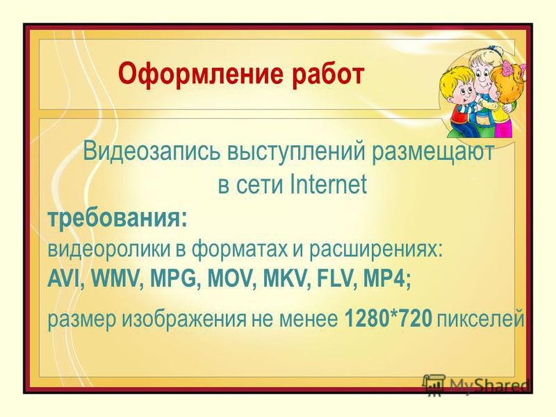 Оформление работ Видеозапись выступлений размещают в сети Internet требования: видеоролики в форматах и расширениях: AVI, WMV, MPG, MOV, MKV, FLV, MP4; размер изображения не менее 1280*720 пикселей