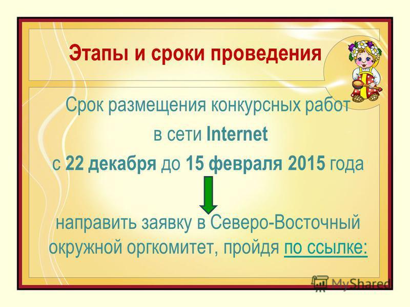 Этапы и сроки проведения Срок размещения конкурсных работ в сети Internet с 22 декабря до 15 февраля 2015 года направить заявку в Северо-Восточный окружной оргкомитет, пройдя по ссылке:по ссылке:
