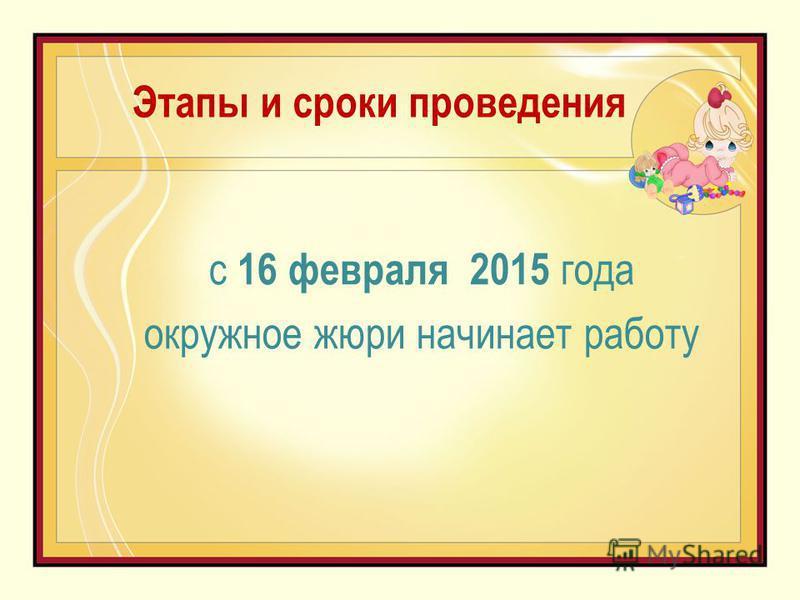 Этапы и сроки проведения с 16 февраля 2015 года окружное жюри начинает работу