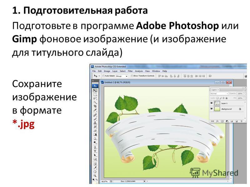 1. Подготовительная работа Подготовьте в программе Adobe Photoshop или Gimp фоновое изображение (и изображение для титульного слайда) Сохраните изображение в формате *.jpg