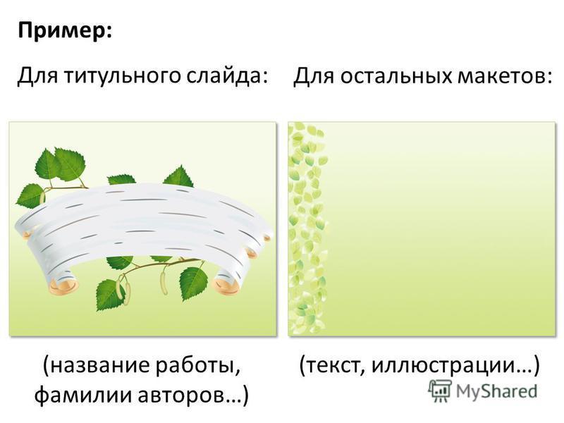 Пример: Для титульного слайда: Для остальных макетов: (название работы, фамилии авторов…) (текст, иллюстрации…)