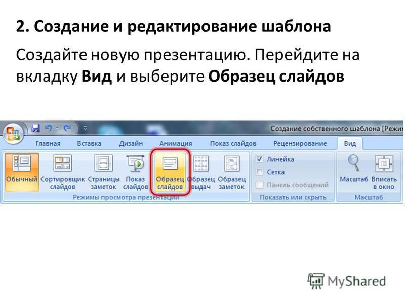 2. Создание и редактирование шаблона Создайте новую презентацию. Перейдите на вкладку Вид и выберите Образец слайдов