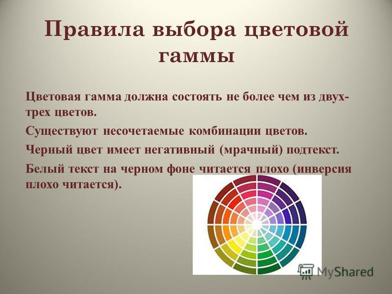 Правила выбора цветовой гаммы Цветовая гамма должна состоять не более чем из двух- трех цветов. Существуют несочетаемые комбинации цветов. Черный цвет имеет негативный (мрачный) подтекст. Белый текст на черном фоне читается плохо (инверсия плохо чита