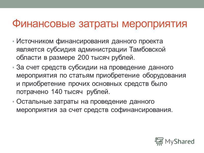 Финансовые затраты мероприятия Источником финансирования данного проекта является субсидия администрации Тамбовской области в размере 200 тысяч рублей. За счет средств субсидии на проведение данного мероприятия по статьям приобретение оборудования и