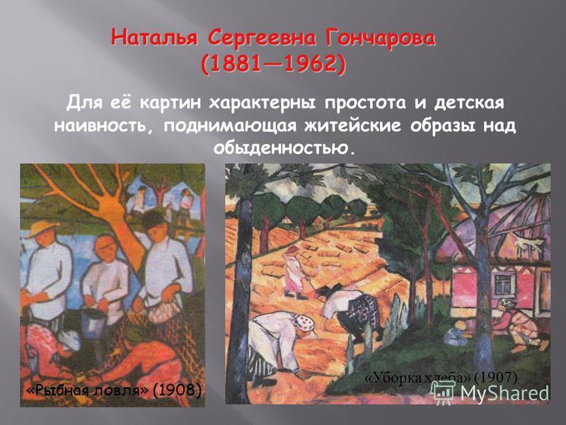 Наталья Сергеевна Гончарова (18811962) (18811962) Для её картин характерны простота и детская наивность, поднимающая житейские образы над обыденностью. «Рыбная ловля» (1908) « Уборка хлеба » (1907)