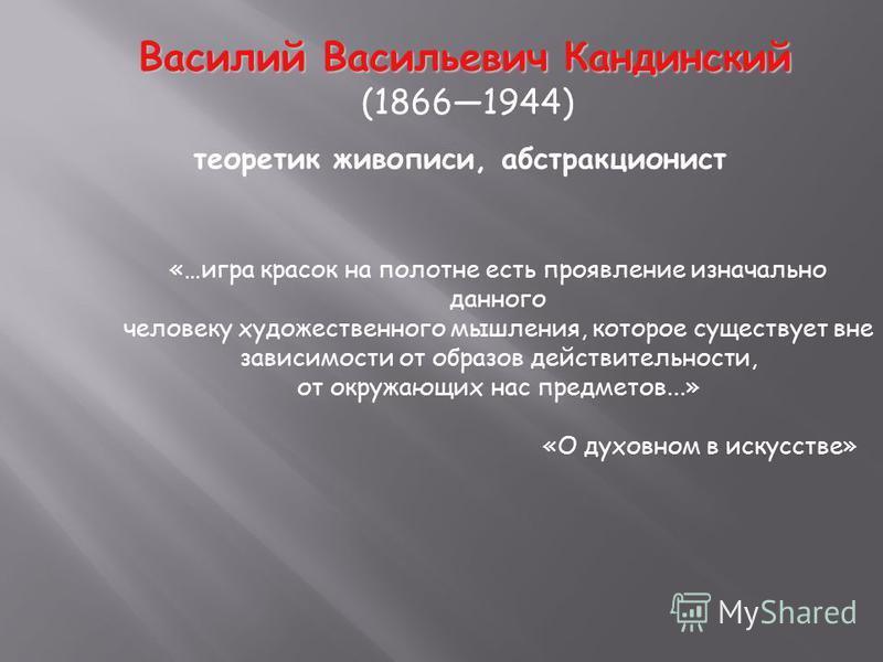 Василий Васильевич Кандинский (18661944) теоретик живописи, абстракционист «…игра красок на полотне есть проявление изначально данного человеку художественного мышления, которое существует вне зависимости от образов действительности, от окружающих на