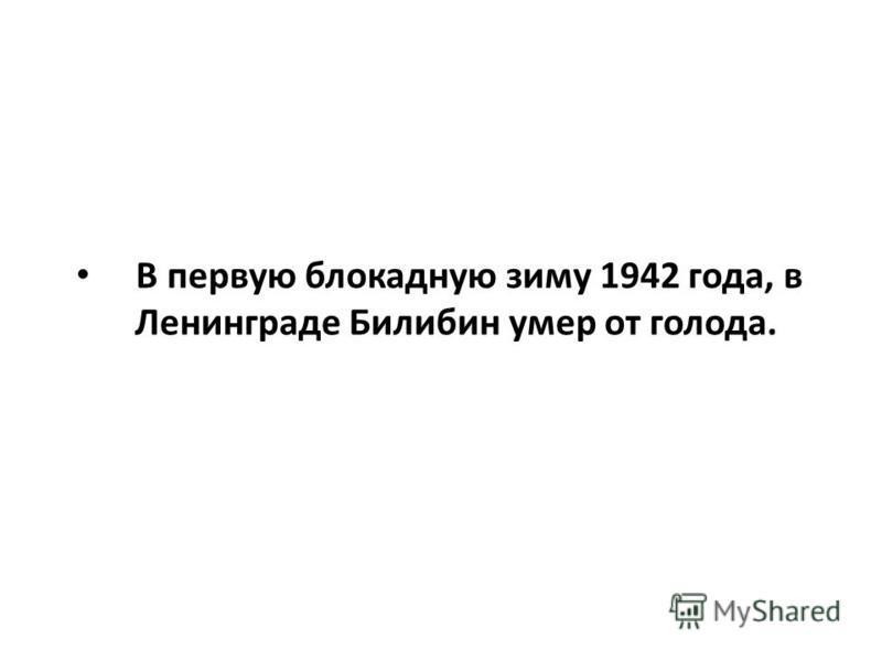 В первую блокадную зиму 1942 года, в Ленинграде Билибин умер от голода.