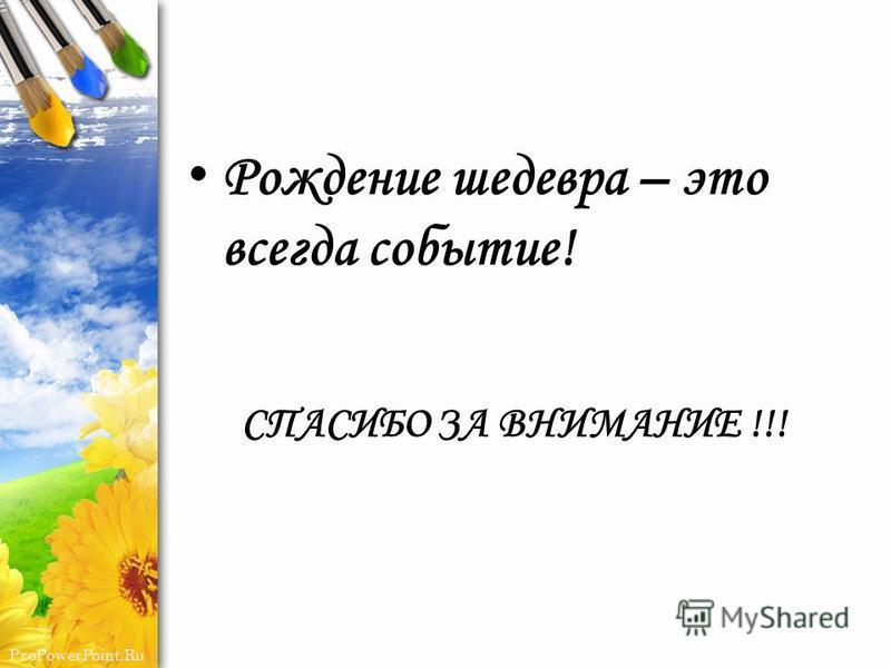 ProPowerPoint.Ru Рождение шедевра – это всегда событие! СПАСИБО ЗА ВНИМАНИЕ !!!
