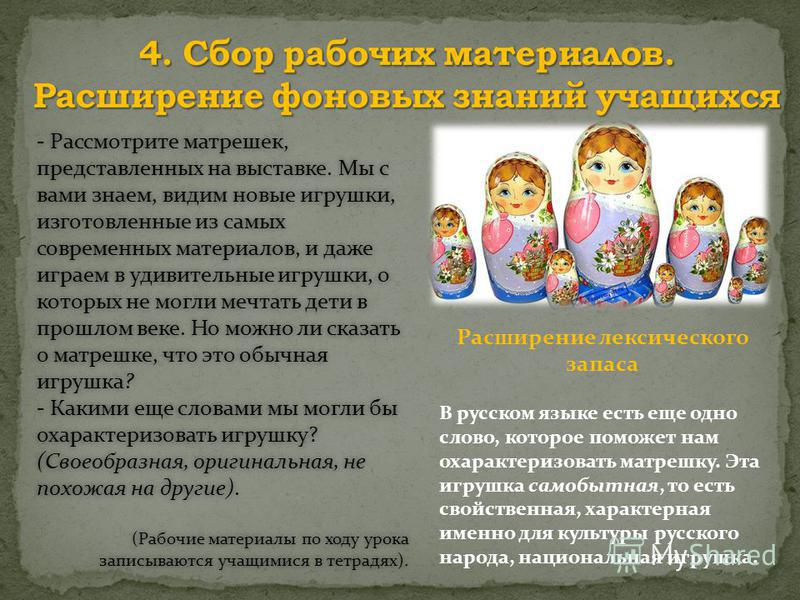 Расширение лексического запаса В русском языке есть еще одно слово, которое поможет нам охарактеризовать матрешку. Эта игрушка самобытная, то есть свойственная, характерная именно для культуры русского народа, национальная игрушка. - Рассмотрите матр
