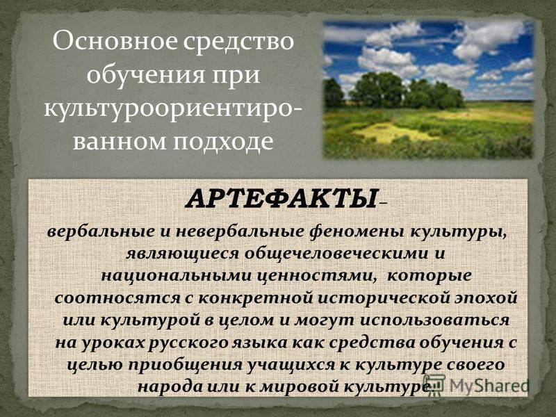 АРТЕФАКТЫ – вербальные и невербальные феномены культуры, являющиеся общечеловеческими и национальными ценностями, которые соотносятся с конкретной исторической эпохой или культурой в целом и могут использоваться на уроках русского языка как средства