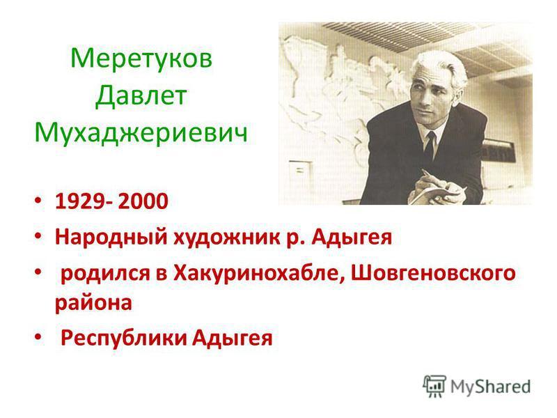 Меретуков Давлет Мухаджериевич 1929- 2000 Народный художник р. Адыгея родился в Хакуринохабле, Шовгеновского района Республики Адыгея