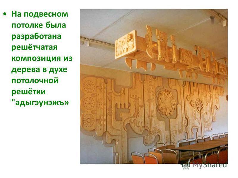На подвесном потолке была разработана решётчатая композиция из дерева в духе потолочной решётки адыгэунэжъ»