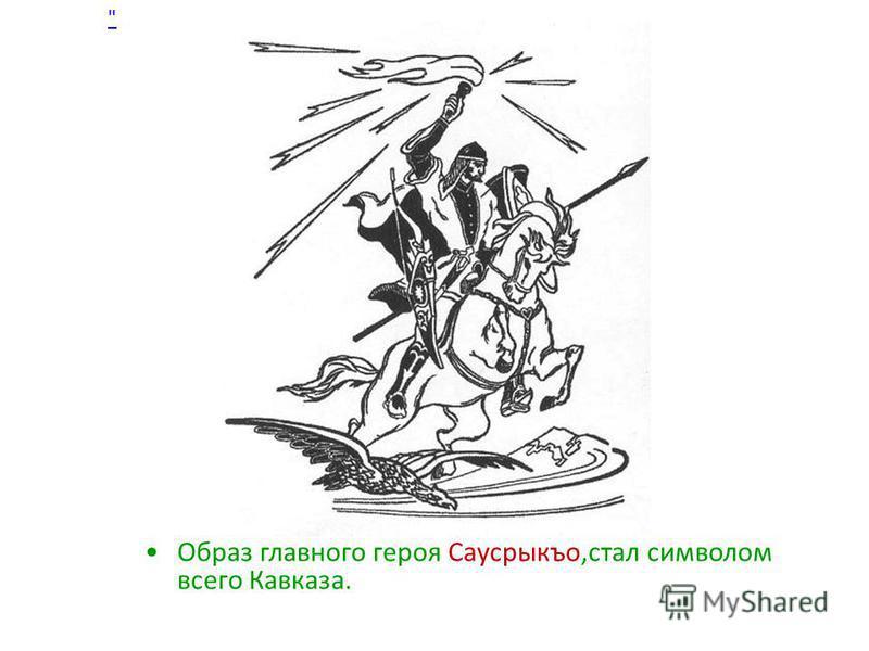 Образ главного героя Саусрыкъо,стал символом всего Кавказа.