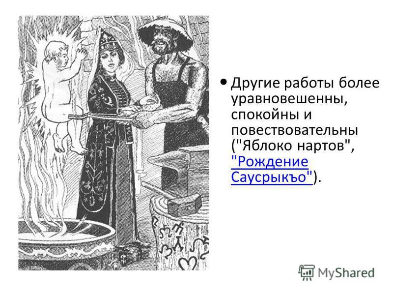 Другие работы более уравновешенны, спокойны и повествовательны (Яблоко нартов, Рождение Саусрыкъо). Рождение Саусрыкъо