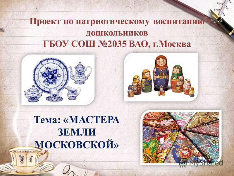 Проект по патриотическому воспитанию дошкольников ГБОУ СОШ 2035 ВАО, г.Москва Тема: «МАСТЕРА ЗЕМЛИ МОСКОВСКОЙ»