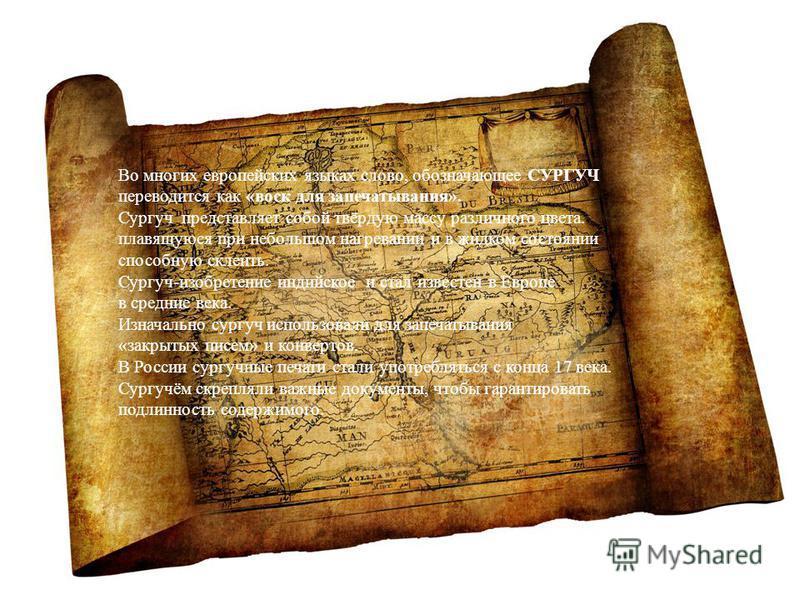 Во многих европейских языках слово, обозначающее СУРГУЧ переводится как «воск для запечатывания». Сургуч представляет собой твёрдую массу различного цвета. плавящуюся при небольшом нагревании и в жидком состоянии способную склеить. Сургуч-изобретение