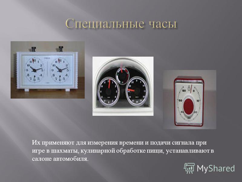 Их применяют для измерения времени и подачи сигнала при игре в шахматы, кулинарной обработке пищи, устанавливают в салоне автомобиля.
