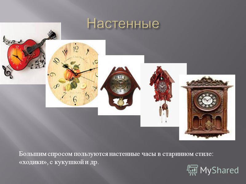Большим спросом пользуются настенные часы в старинном стиле : « ходики », с кукушкой и др.