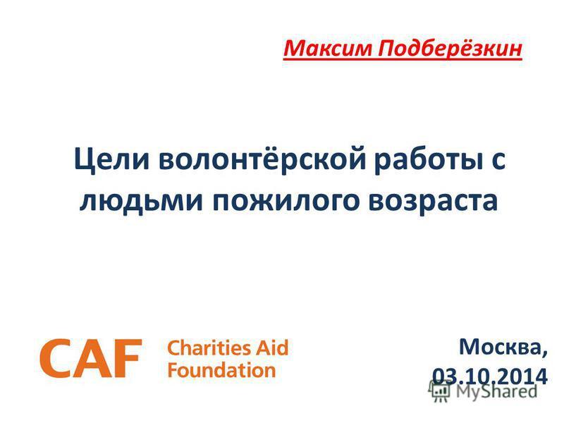 Цели волонтёрской работы с людьми пожилого возраста Максим Подберёзкин Москва, 03.10.2014