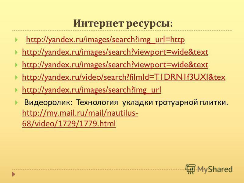 Интернет ресурсы : http://yandex.ru/images/search?img_url=http http://yandex.ru/images/search?viewport=wide&text http://yandex.ru/video/search?filmId=T1DRN1f3UXI&tex http://yandex.ru/images/search?img_url Видеоролик : Технология укладки тротуарной пл