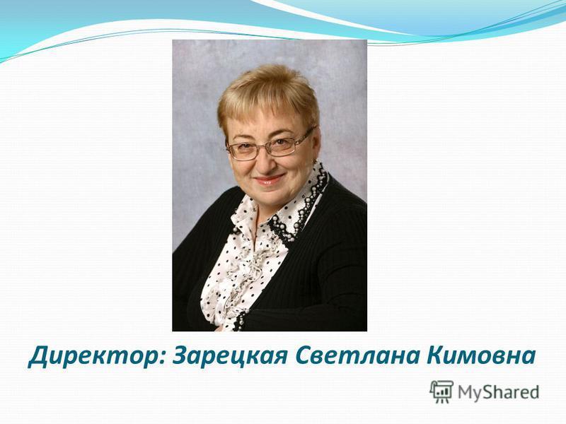 Директор: Зарецкая Светлана Кимовна