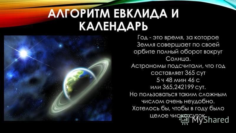 АЛГОРИТМ ЕВКЛИДА И КАЛЕНДАРЬ Год - это время, за которое Земля совершает по своей орбите полный оборот вокруг Солнца. Астрономы подсчитали, что год составляет 365 сут 5 ч 48 мин 46 с или 365,242199 сут. Но пользоваться таким сложным числом очень неуд