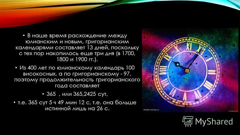 В наше время расхождение между юлианским и новым, григорианским календарями составляет 13 дней, поскольку с тех пор накопилось еще три дня (в 1700, 1800 и 1900 гг.). Из 400 лет по юлианскому календарь 100 високосных, а по григорианскому - 97, поэтому