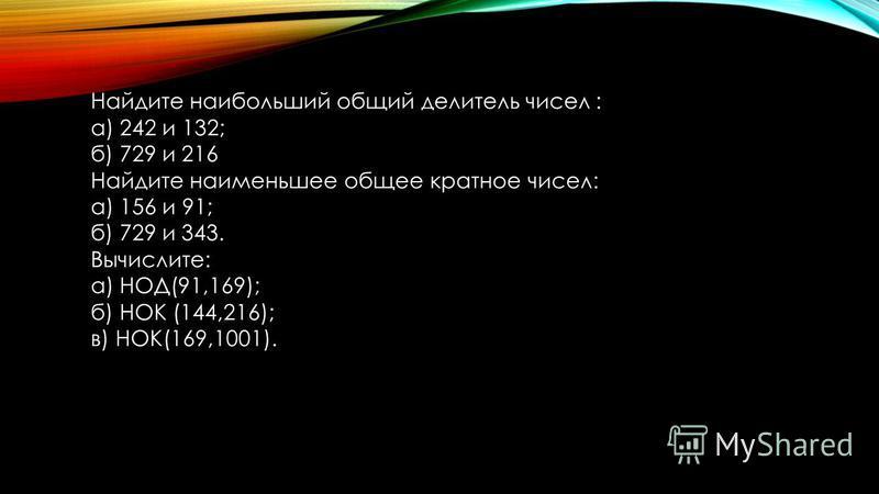 Найдите наибольший общий делитель чисел : а) 242 и 132; б) 729 и 216 Найдите наименьшее общее кратное чисел: а) 156 и 91; б) 729 и 343. Вычислите: а) НОД(91,169); б) НОК (144,216); в) НОК(169,1001).