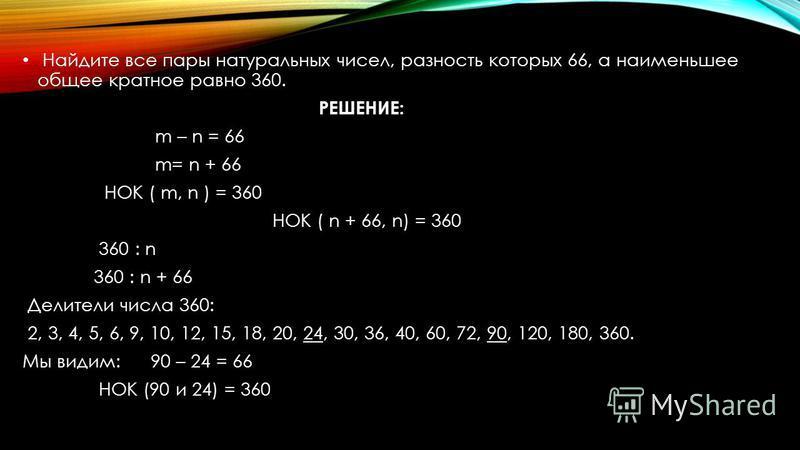 Найдите все пары натуральных чисел, разность которых 66, а наименьшее общее кратное равно 360. РЕШЕНИЕ: m – n = 66 m= n + 66 НОК ( m, n ) = 360 НОК ( n + 66, n) = 360 360 : n 360 : n + 66 Делители числа 360: 2, 3, 4, 5, 6, 9, 10, 12, 15, 18, 20, 24,